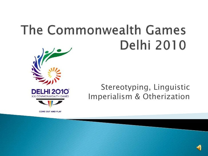 The Commonwealth Games  Delhi 2010<br />Stereotyping, Linguistic Imperialism & Otherization<br />