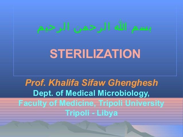 بسم ا الرحمن الرحيم  STERILIZATION Prof. Khalifa Sifaw Ghenghesh Dept. of Medical Microbiology, Faculty of Medicine, Tri...