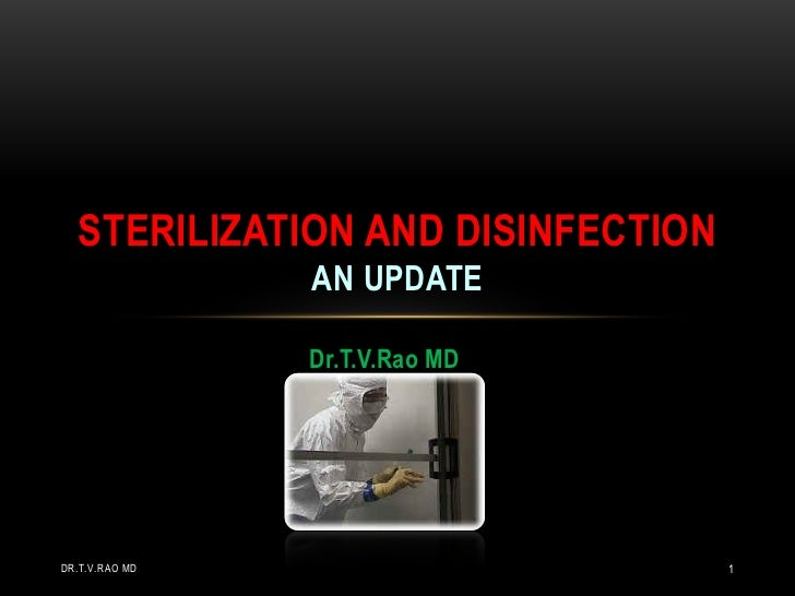 STERILIZATION AND DISINFECTION                AN UPDATE                Dr.T.V.Rao MDDR.T.V.RAO MD                      1