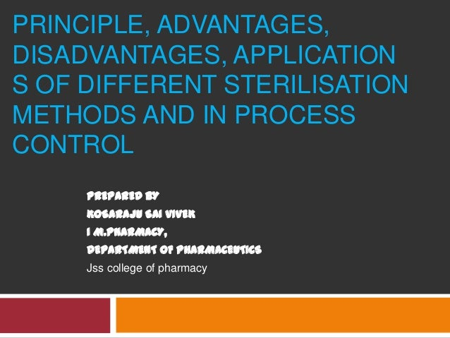 PRINCIPLE, ADVANTAGES, DISADVANTAGES, APPLICATION S OF DIFFERENT STERILISATION METHODS AND IN PROCESS CONTROL PREPARED BY ...