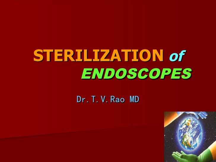 STERILIZATION of     ENDOSCOPES     Dr.T.V.Rao MD