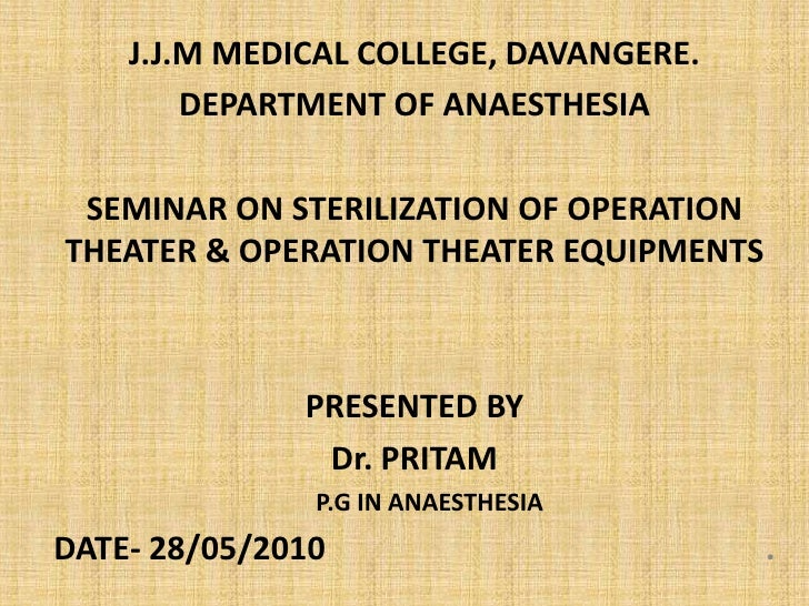 J.J.M MEDICAL COLLEGE, DAVANGERE.<br />DEPARTMENT OF ANAESTHESIA<br />SEMINAR ON STERILIZATION OF OPERATION THEATER & OPER...
