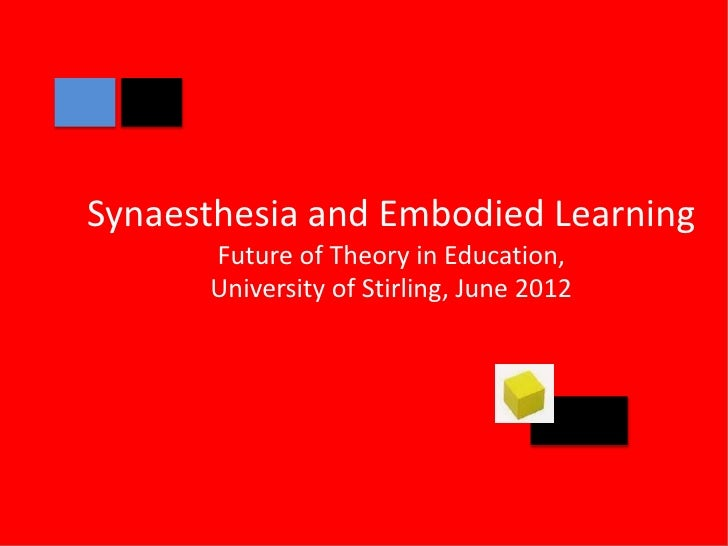 Synaesthesia and Embodied Learning      Future of Theory in Education,      University of Stirling, June 2012