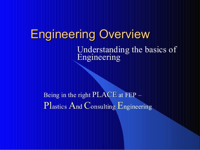 Engineering OverviewEngineering OverviewUnderstanding the basics ofEngineeringBeing in the right PLACEPLACE at FEP –Plasti...