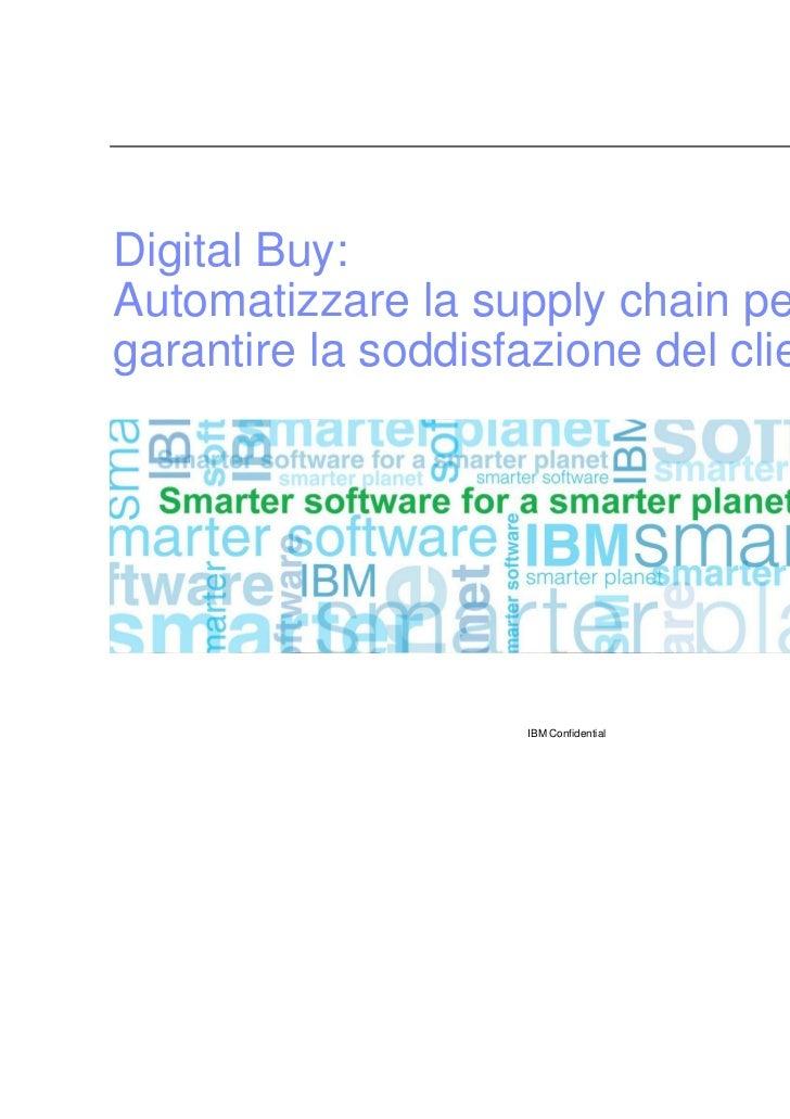 Digital Buy:Automatizzare la supply chain pergarantire la soddisfazione del cliente.                     IBM Confidential ...