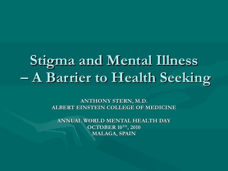 Stigma and Mental Illness  – A Barrier to Health Seeking ANTHONY STERN, M.D. ALBERT EINSTEIN COLLEGE OF MEDICINE ANNUAL WO...