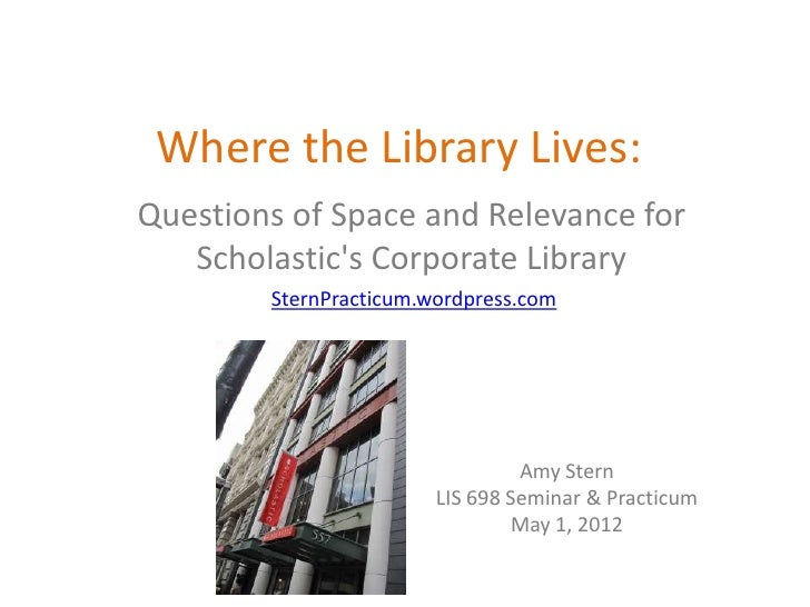 Where the Library Lives:Questions of Space and Relevance for   Scholastics Corporate Library        SternPracticum.wordpre...
