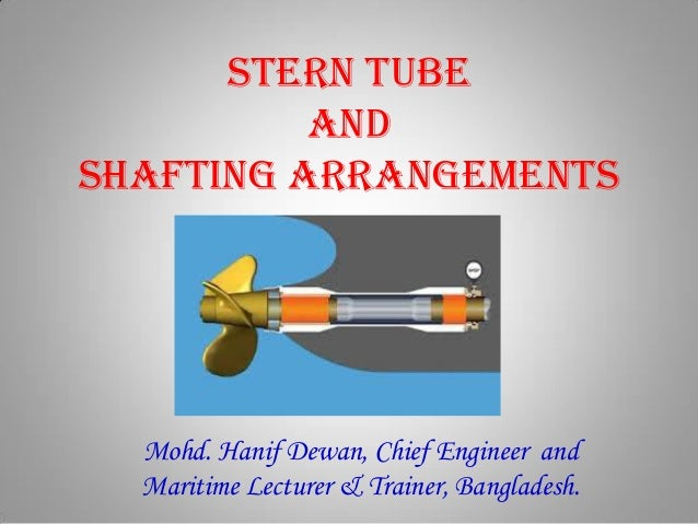 Stern Tube and Shafting arrangements Mohd. Hanif Dewan, Chief Engineer and Maritime Lecturer & Trainer, Bangladesh.