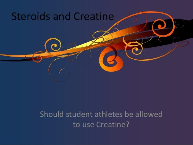 Steroids and Creatine Should student athletes be allowed to use Creatine?