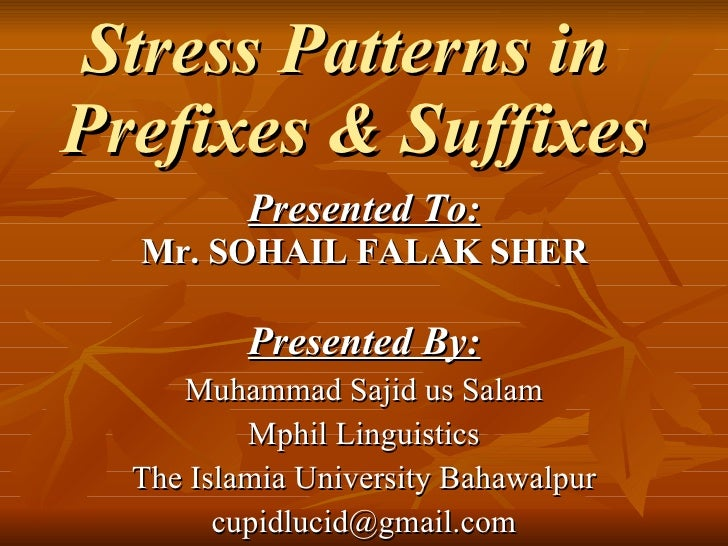 Stress Patterns in  Prefixes & Suffixes   Presented To: Mr. SOHAIL FALAK SHER Presented By: Muhammad Sajid us Salam Mphil ...