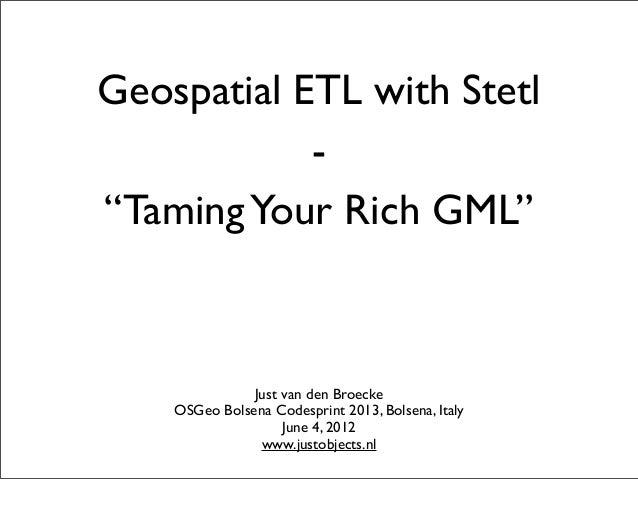 "Geospatial ETL with Stetl-""TamingYour Rich GML""Just van den BroeckeOSGeo Bolsena Codesprint 2013, Bolsena, ItalyJune 4, 20..."