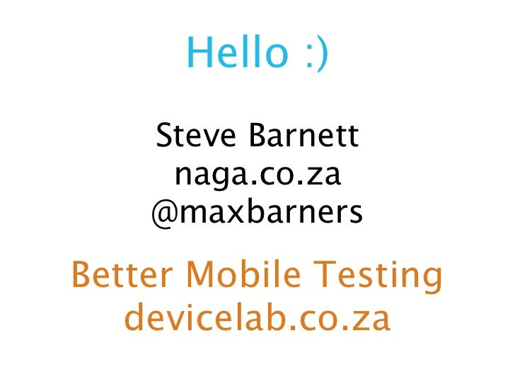 Hello :)    Steve Barnett     naga.co.za    @maxbarnersBetter Mobile Testing   devicelab.co.za