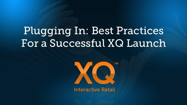 Plugging In: Best PracticesFor a Successful XQ Launch