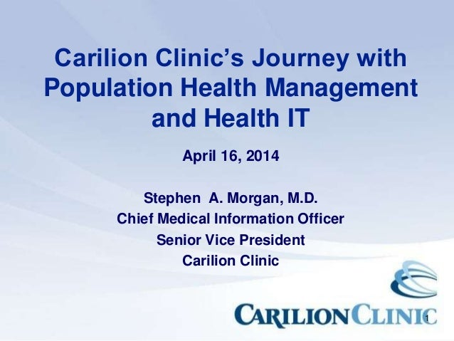 1 Carilion Clinic's Journey with Population Health Management and Health IT April 16, 2014 Stephen A. Morgan, M.D. Chief M...