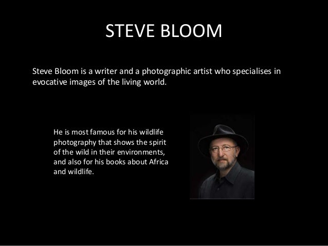 STEVE BLOOMSteve Bloom is a writer and a photographic artist who specialises inevocative images of the living world.     H...