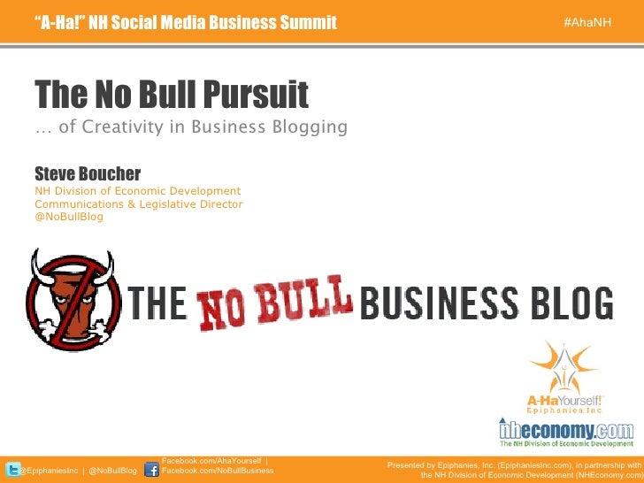 "The No Bull Pursuit <ul><li>…  of Creativity in Business Blogging </li></ul>"" A-Ha!"" NH Social Media Business Summit #AhaN..."