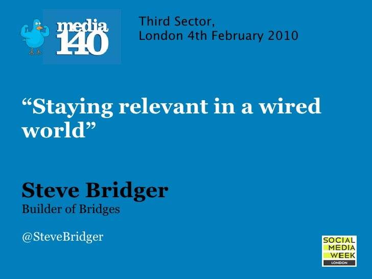 """Third Sector,                      London 4th February 2010     """"Staying relevant in a wired world""""  Steve Bridger Builder..."""