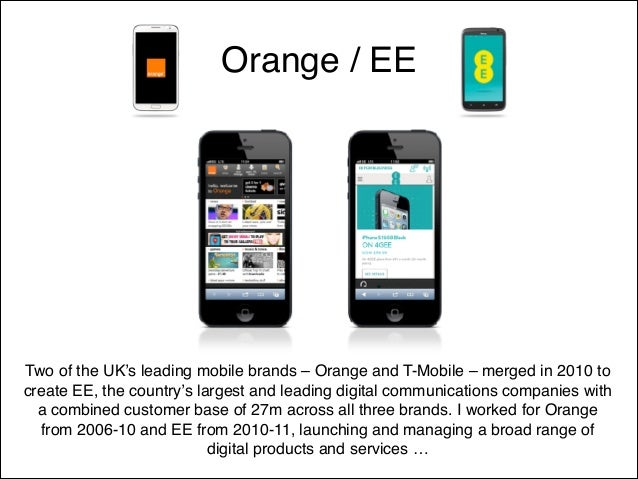 Orange / EE  Two of the UK's leading mobile brands – Orange and T-Mobile – merged in 2010 to create EE, the country's larg...