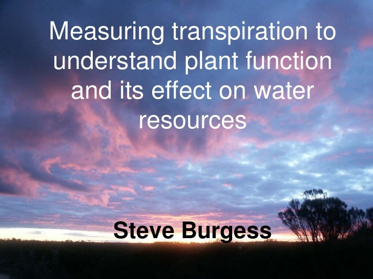 Measuring transpiration to understand plant function  and its effect on water         resources         Steve Burgess
