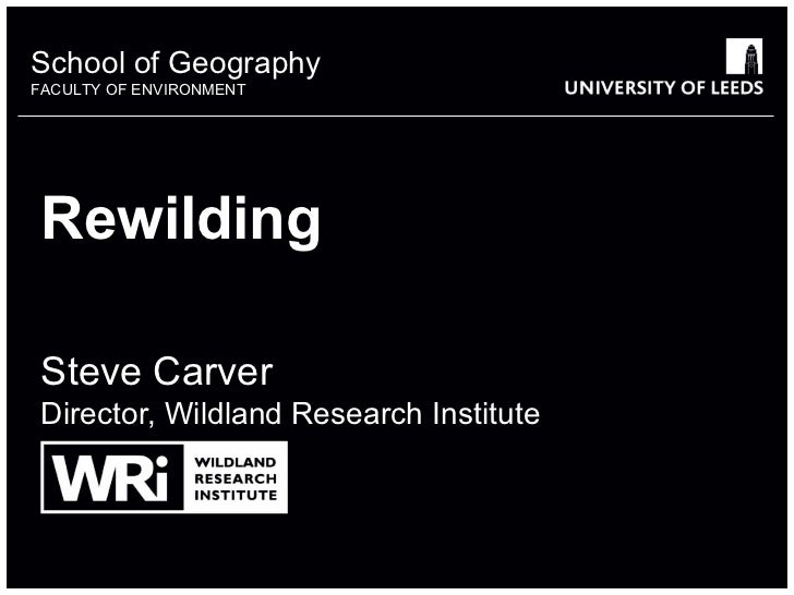 School of GeographyFACULTY OF ENVIRONMENT Rewilding Steve Carver Director, Wildland Research Institute