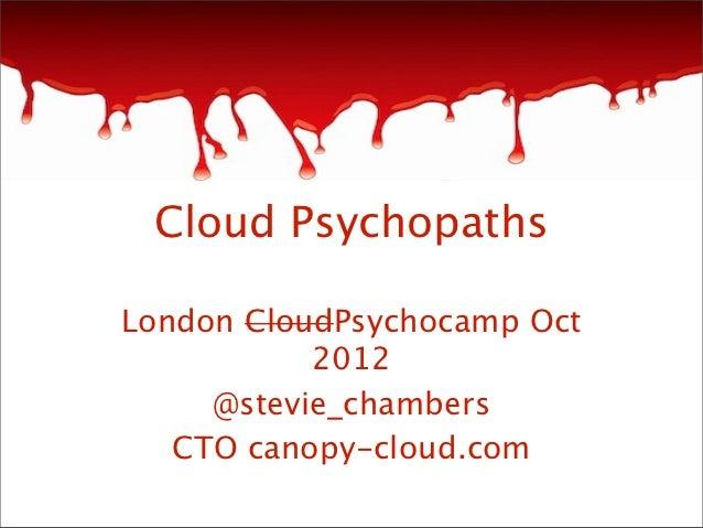 Cloud PsychopathsLondon CloudPsychocamp Oct           2012     @stevie_chambers   CTO canopy-cloud.com
