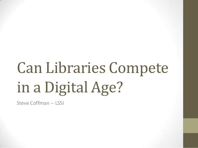Can Libraries Competein a Digital Age?Steve Coffman -- LSSI