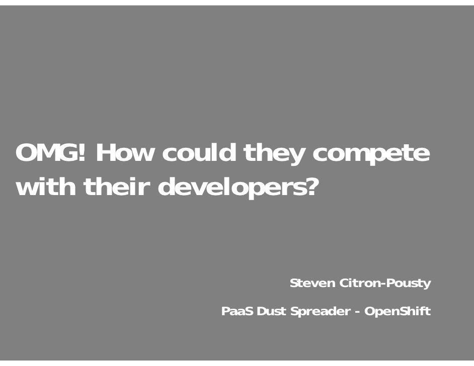 OMG! How could they competewith their developers?                      Steven Citron-Pousty             PaaS Dust Spreader...