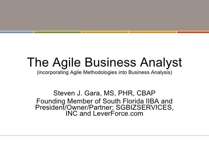 The Agile Business Analyst (incorporating Agile Methodologies into Business Analysis) Steven J. Gara, MS, PHR, CBAP Foundi...