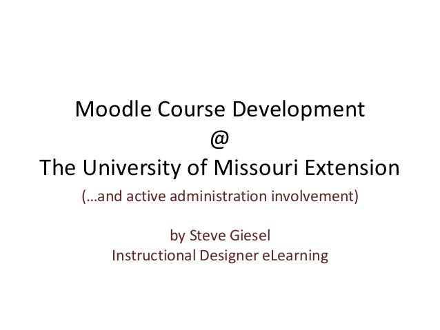 Moodle Course Development @ The University of Missouri Extension (…and active administration involvement) by Steve Giesel ...
