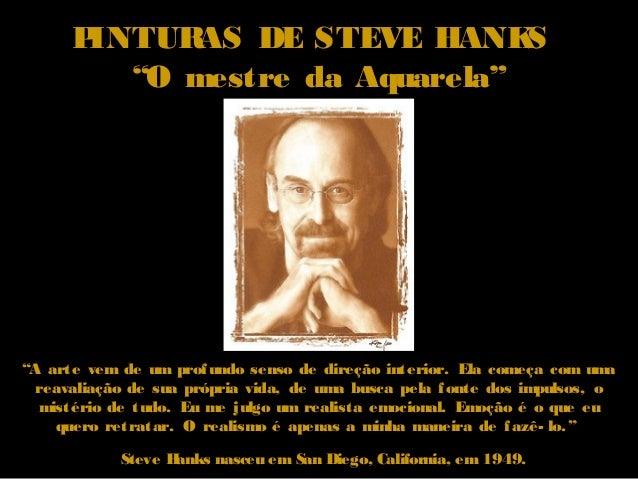 """PINTURAS DE STEVE HANKS """"O mestre da Aquarela"""" Steve Hanks nasceu em San Diego, California, em 1949. """"A arte vem de um pro..."""
