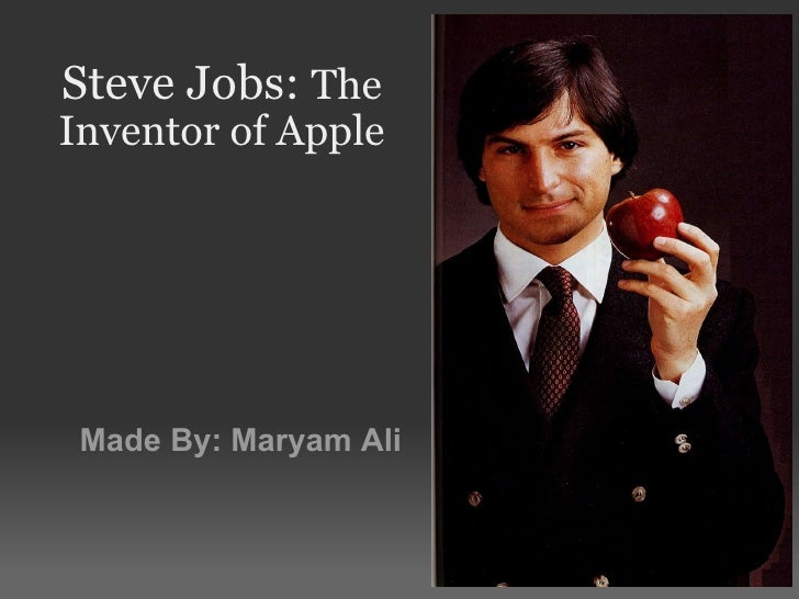 Steve Jobs:  The Inventor of Apple Made By: Maryam Ali