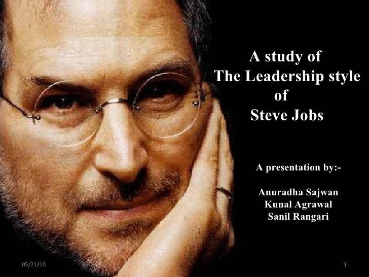 A study of  The Leadership style of  Steve Jobs A presentation by:- Anuradha Sajwan Kunal Agrawal Sanil Rangari 05/21/10