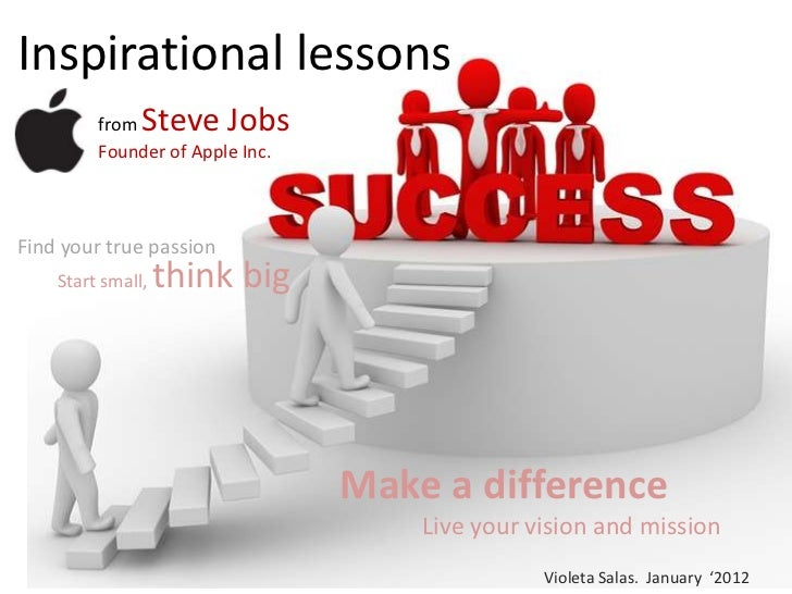 Inspirational lessons         from  Steve Jobs         Founder of Apple Inc.Find your true passion    Start small,   think...
