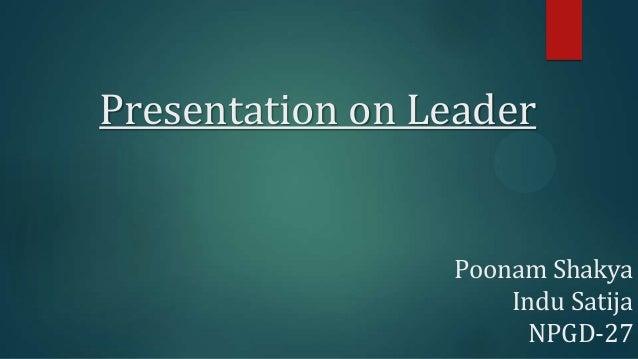 Presentation on Leader  Poonam Shakya Indu Satija NPGD-27