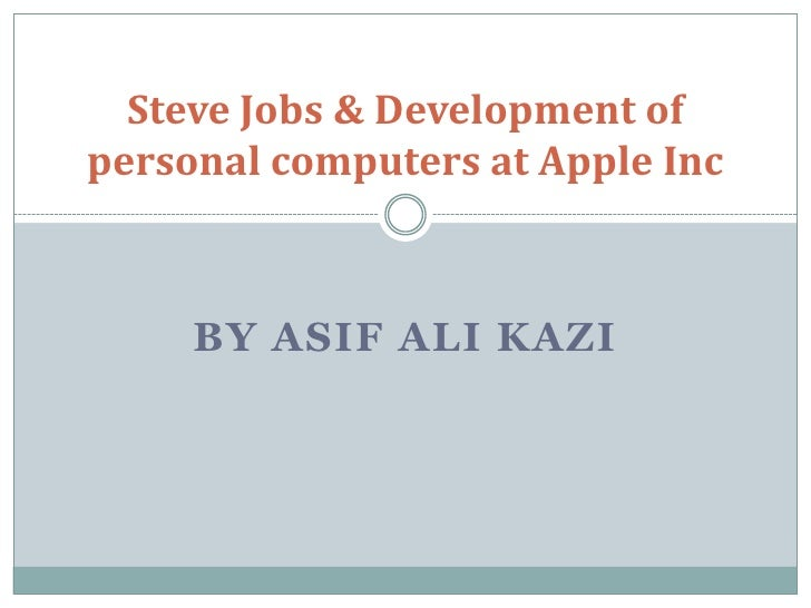 Steve Jobs & Development ofpersonal computers at Apple Inc     BY ASIF ALI KAZI