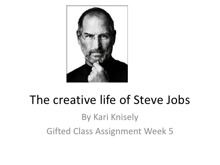 The creative life of Steve Jobs            By Kari Knisely   Gifted Class Assignment Week 5