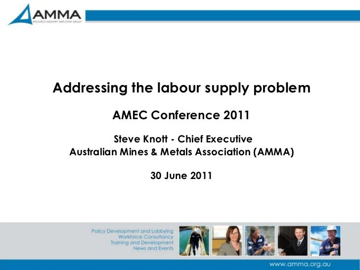 1<br />Addressing the labour supply problemAMEC Conference 2011Steve Knott - Chief ExecutiveAustralian Mines & Metals Asso...