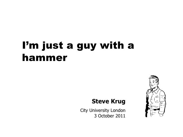 Steve Krug City University London 3 October 2011 I'm just a guy with a hammer