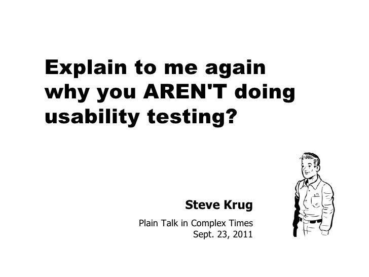 Steve Krug Plain Talk in Complex Times Sept. 23, 2011 Explain to me again  why you AREN'T doing usability testing?