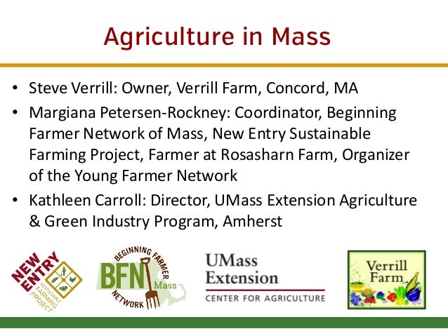 Agriculture in Mass • Steve Verrill: Owner, Verrill Farm, Concord, MA • Margiana Petersen-Rockney: Coordinator, Beginning ...