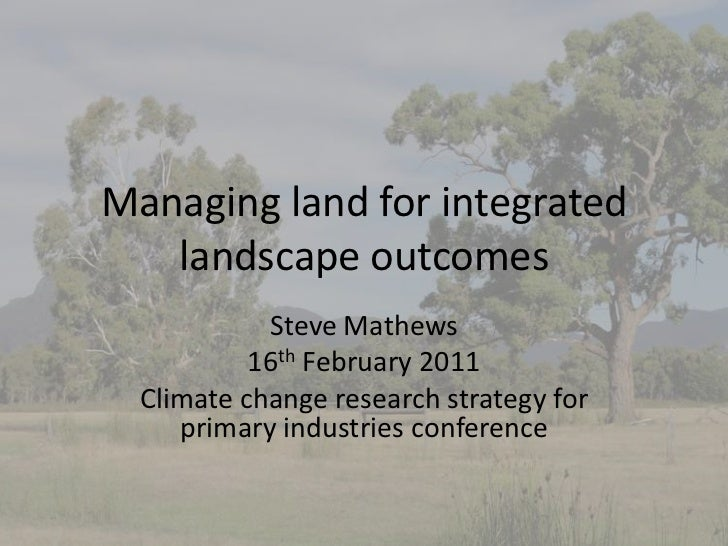 Managing land for integrated   landscape outcomes            Steve Mathews           16th February 2011  Climate change re...