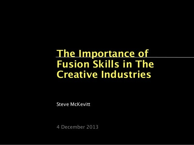The Importance of Fusion Skills in The Creative Industries Steve McKevitt  4 December 2013