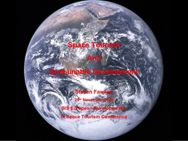 Space Tourism And Sustainable Development Steven Fawkes 29th November 2006 BIS European Developments in Space Tourism Conf...