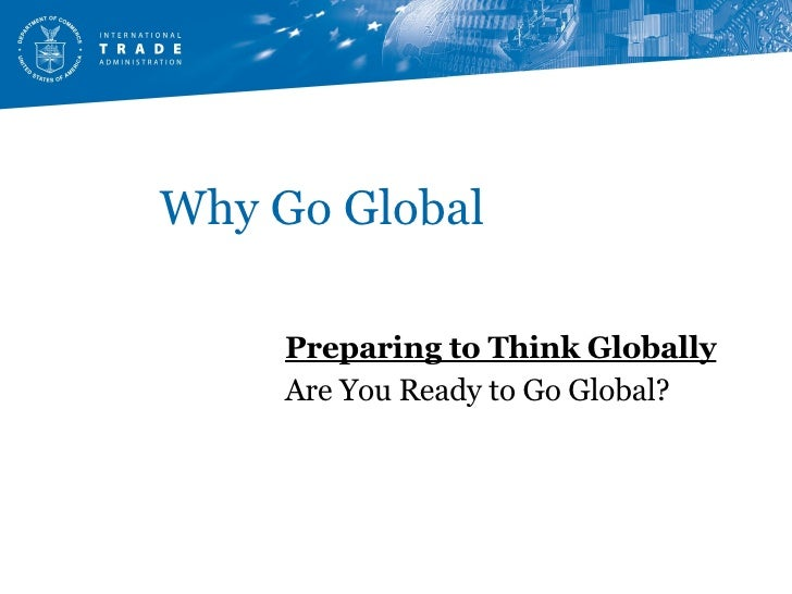 Why Go Global Preparing to Think Globally Are You Ready to Go Global?