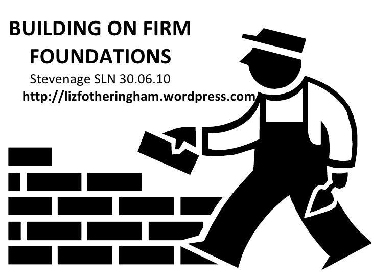 BUILDING ON FIRM FOUNDATIONS Stevenage SLN 30.06.10 http://lizfotheringham.wordpress.com
