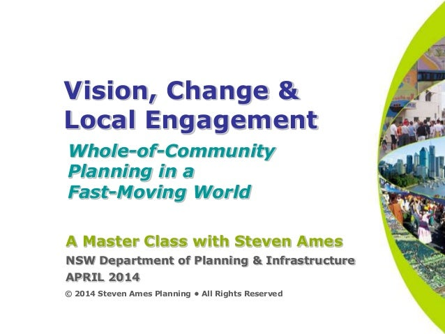 Vision, Change & Local Engagement Whole-of-Community Planning in a Fast-Moving World © 2014 Steven Ames Planning • All Rig...