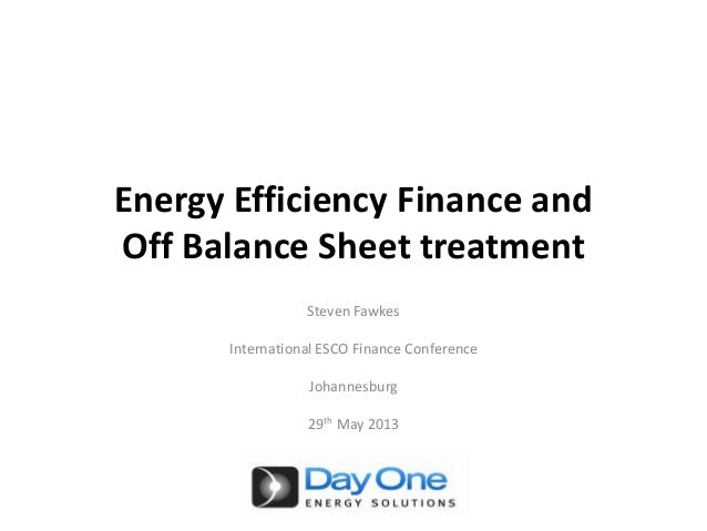 Energy Efficiency Finance andOff Balance Sheet treatmentSteven FawkesInternational ESCO Finance ConferenceJohannesburg29th...