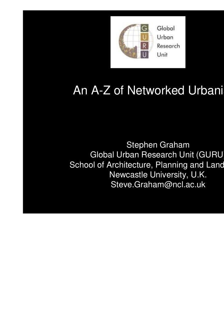 An A-Z of Networked Urbanism               Stephen Graham    Global Urban Research Unit (GURU)School of Architecture, Plan...
