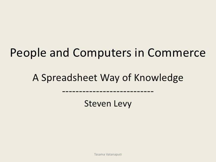 People and Computers in Commerce<br />A Spreadsheet Way of Knowledge<br />---------------------------<br />Steven Levy<br ...