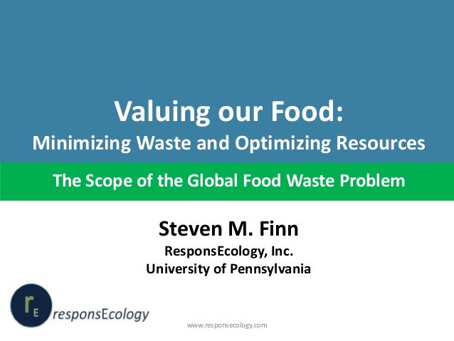 Valuing our Food: Minimizing Waste and Optimizing Resources The Scope of the Global Food Waste Problem  Steven M. Finn Res...